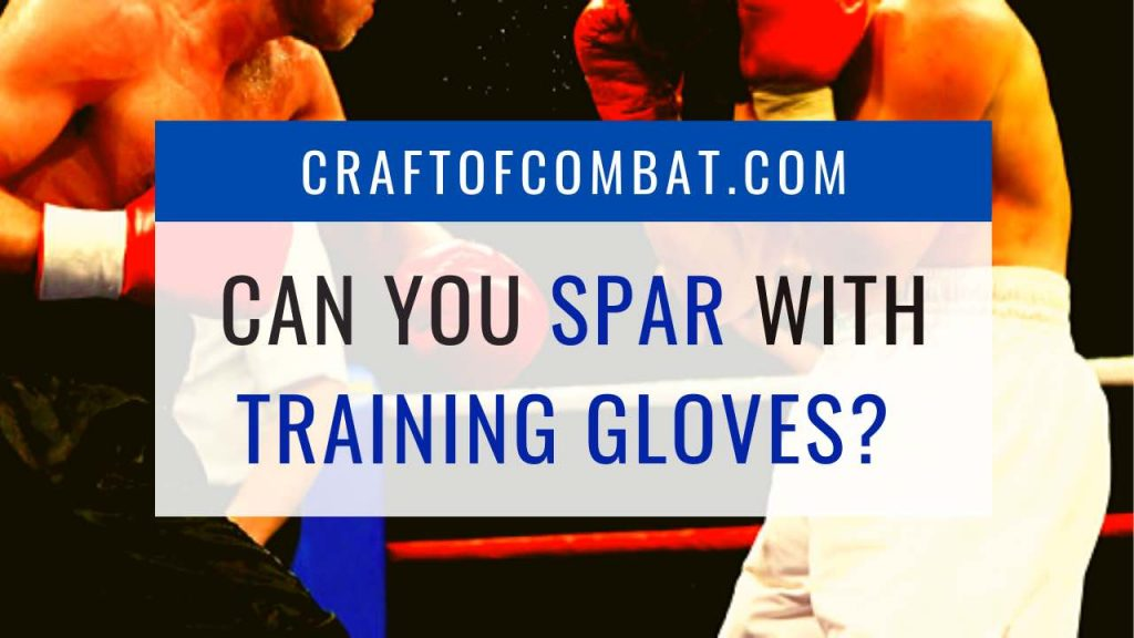 Can you spar with training gloves? - CraftofCombat.com