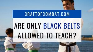 Can anyone teach martial arts? Are only black belts allowed to teach? - CraftofCombat.com